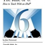 Book Review – THE RULE OF 6: HOW TO TEACH WITH AN IPAD eBook by Jim Norwood
