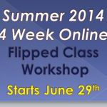 Registration is Now Open for the Summer 2014 Online Flipped Classroom Workshop